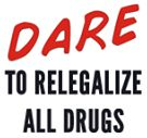 DARE to relegalize all drugs - D.A.R.E. TO RELEGALIZE ALL DRUGS dare to re-legalize all drugs